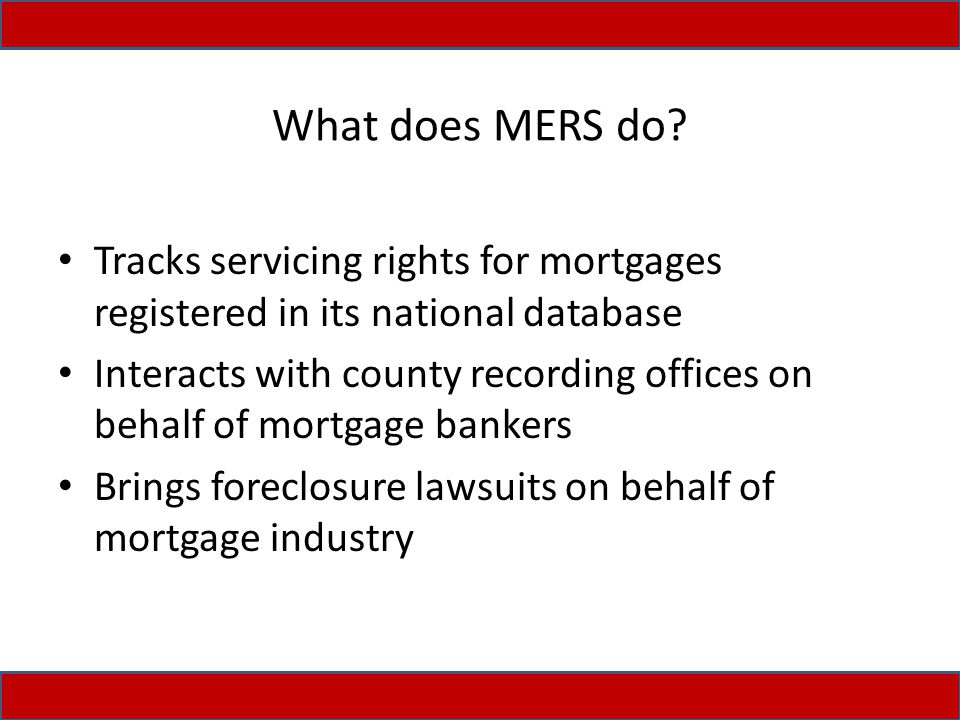What does MERS do? Tracks servicing rights for mortgages registered in its national database Interacts with county recording offices on behalf of mort