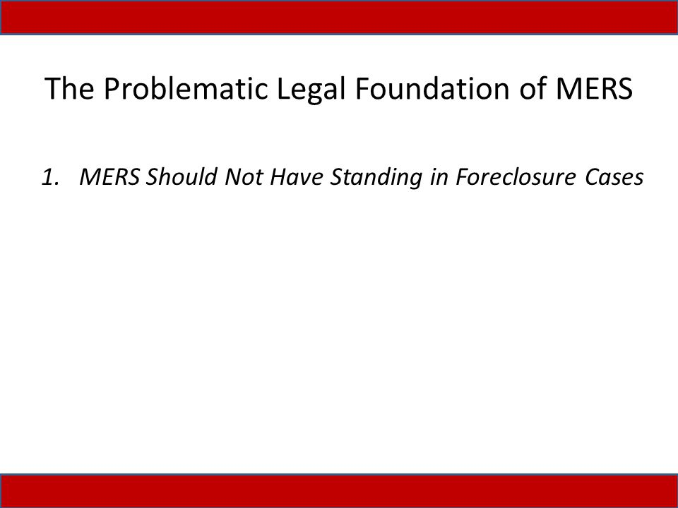 The Problematic Legal Foundation of MERS 1.MERS Should Not Have Standing in Foreclosure Cases