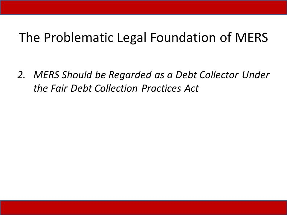 The Problematic Legal Foundation of MERS 2.MERS Should be Regarded as a Debt Collector Under the Fair Debt Collection Practices Act