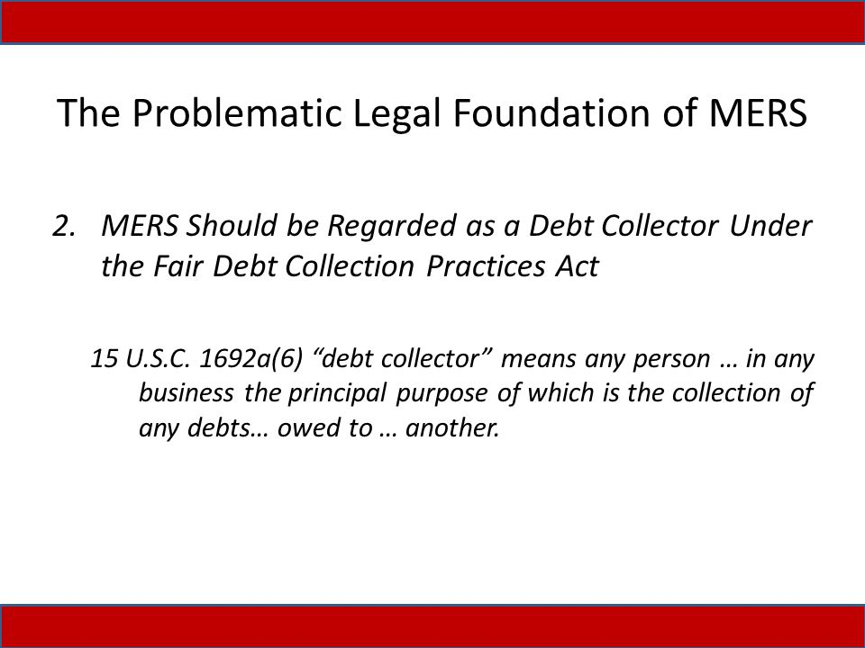 The Problematic Legal Foundation of MERS 2.MERS Should be Regarded as a Debt Collector Under the Fair Debt Collection Practices Act 15 U.S.C.