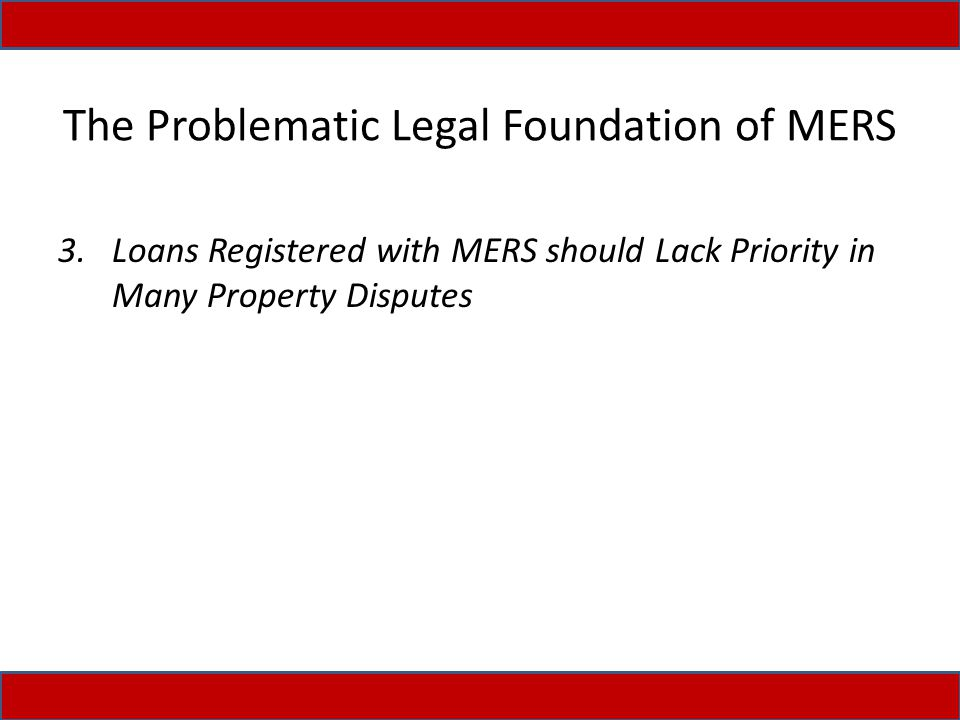 The Problematic Legal Foundation of MERS 3.Loans Registered with MERS should Lack Priority in Many Property Disputes