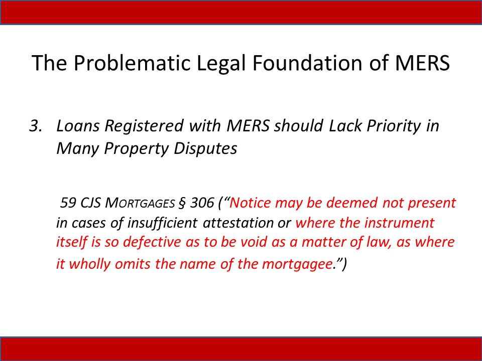The Problematic Legal Foundation of MERS 3.Loans Registered with MERS should Lack Priority in Many Property Disputes 59 CJS M ORTGAGES § 306 ( Notice may be deemed not present in cases of insufficient attestation or where the instrument itself is so defective as to be void as a matter of law, as where it wholly omits the name of the mortgagee. )