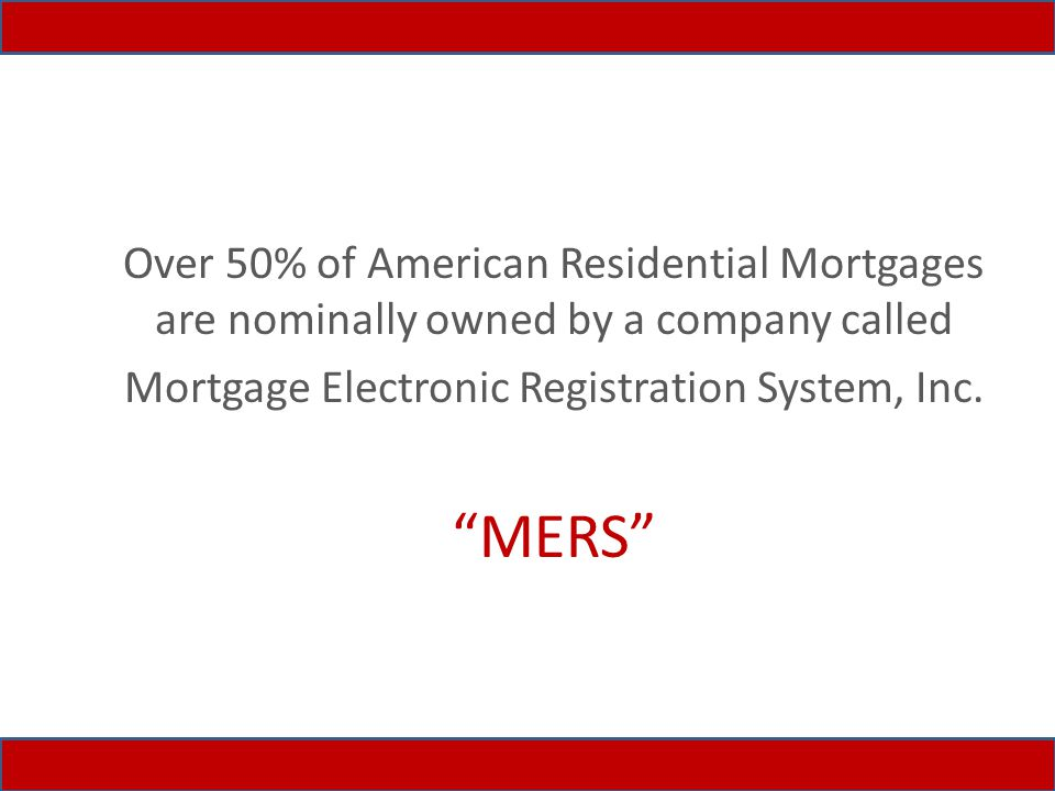 Over 50% of American Residential Mortgages are nominally owned by a company called Mortgage Electronic Registration System, Inc.