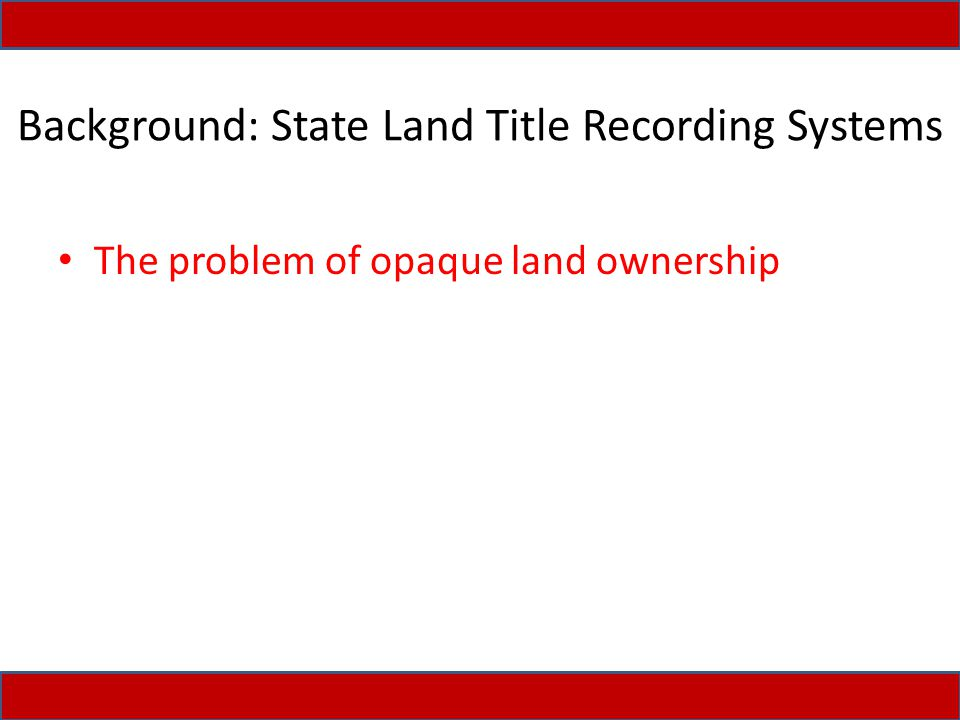 Background: State Land Title Recording Systems The problem of opaque land ownership