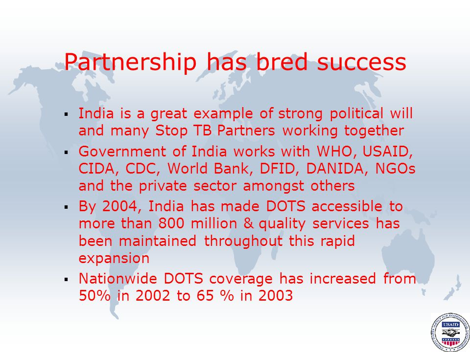  India is a great example of strong political will and many Stop TB Partners working together  Government of India works with WHO, USAID, CIDA, CDC, World Bank, DFID, DANIDA, NGOs and the private sector amongst others  By 2004, India has made DOTS accessible to more than 800 million & quality services has been maintained throughout this rapid expansion  Nationwide DOTS coverage has increased from 50% in 2002 to 65 % in 2003 Partnership has bred success