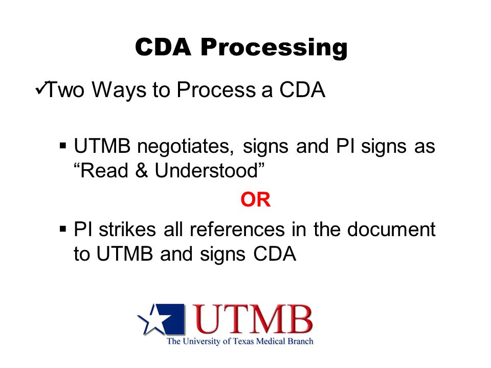 CDA Processing Two Ways to Process a CDA  UTMB negotiates, signs and PI signs as Read & Understood OR  PI strikes all references in the document to UTMB and signs CDA