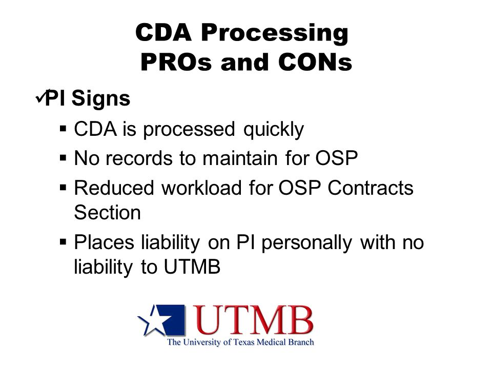 CDA Processing PROs and CONs PI Signs  CDA is processed quickly  No records to maintain for OSP  Reduced workload for OSP Contracts Section  Places liability on PI personally with no liability to UTMB