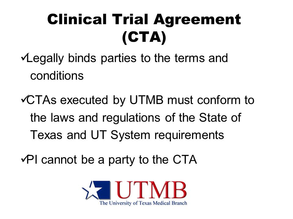 Clinical Trial Agreement (CTA) Legally binds parties to the terms and conditions CTAs executed by UTMB must conform to the laws and regulations of the State of Texas and UT System requirements PI cannot be a party to the CTA