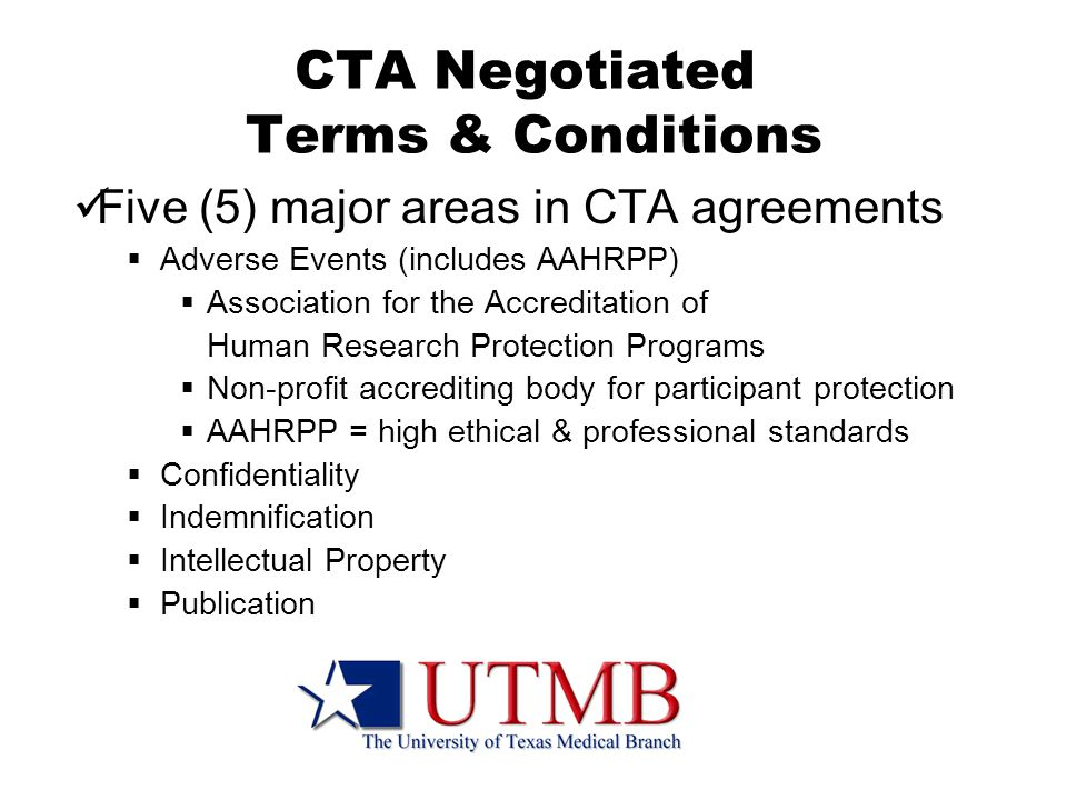 CTA Negotiated Terms & Conditions Five (5) major areas in CTA agreements  Adverse Events (includes AAHRPP)  Association for the Accreditation of Human Research Protection Programs  Non-profit accrediting bodyfor participant protection  AAHRPP = high ethical & professional standards  Confidentiality  Indemnification  Intellectual Property  Publication