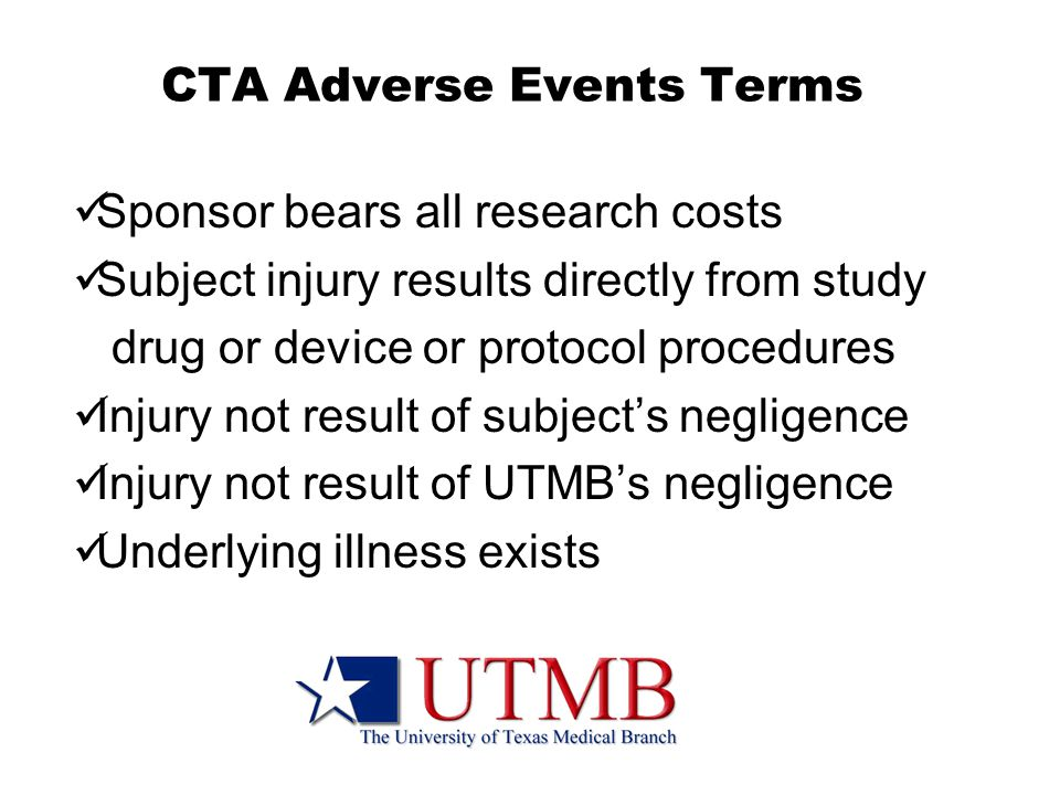 CTA Adverse Events Terms Sponsor bears all research costs Subject injury results directly from study drug or device or protocol procedures Injury not result of subject's negligence Injury not result of UTMB's negligence Underlying illness exists