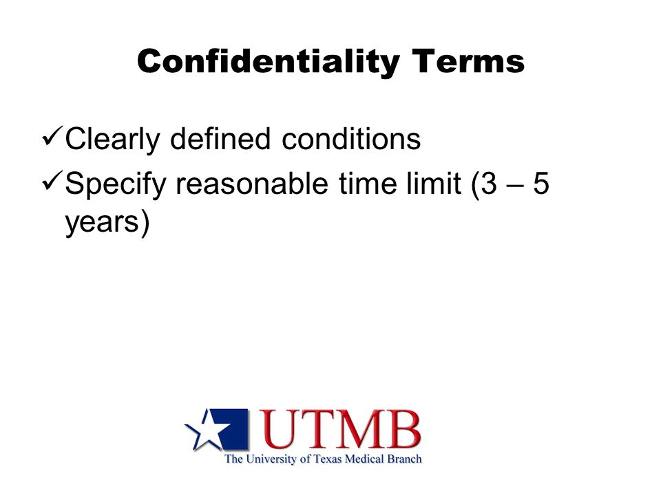 Confidentiality Terms Clearly defined conditions Specify reasonable time limit (3 – 5 years)