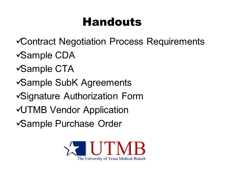 Handouts Contract Negotiation Process Requirements Sample CDA Sample CTA Sample SubK Agreements Signature Authorization Form UTMB Vendor Application Sample Purchase Order