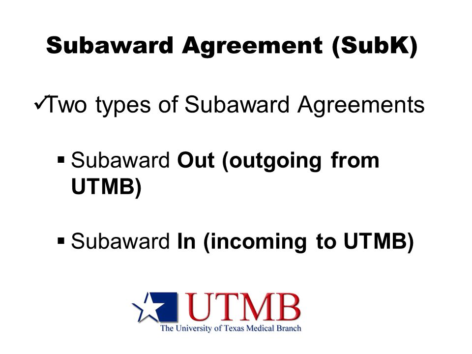 Subaward Agreement (SubK) Two types of Subaward Agreements  Subaward Out (outgoing from UTMB)  Subaward In (incoming to UTMB)