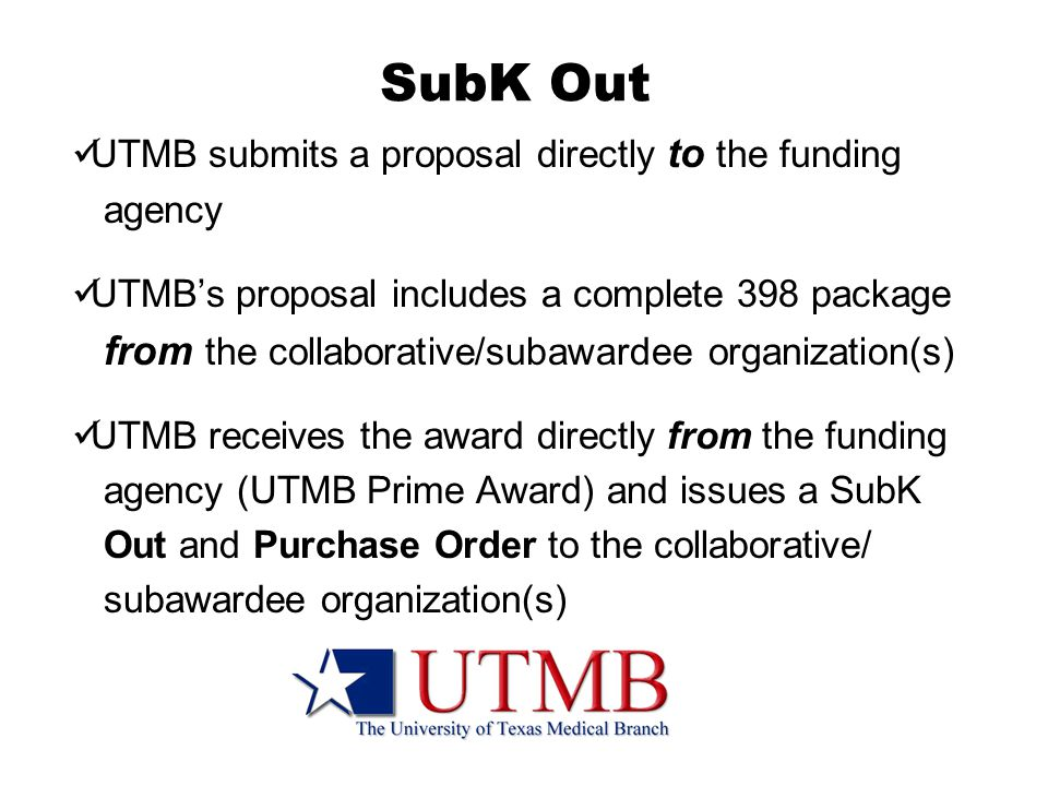 SubK Out UTMB submits a proposal directly to the funding agency UTMB's proposal includes a complete 398 package from the collaborative/subawardee organization(s) UTMB receives the award directly from the funding agency (UTMB Prime Award) and issues a SubK Out and Purchase Order to the collaborative/ subawardee organization(s)