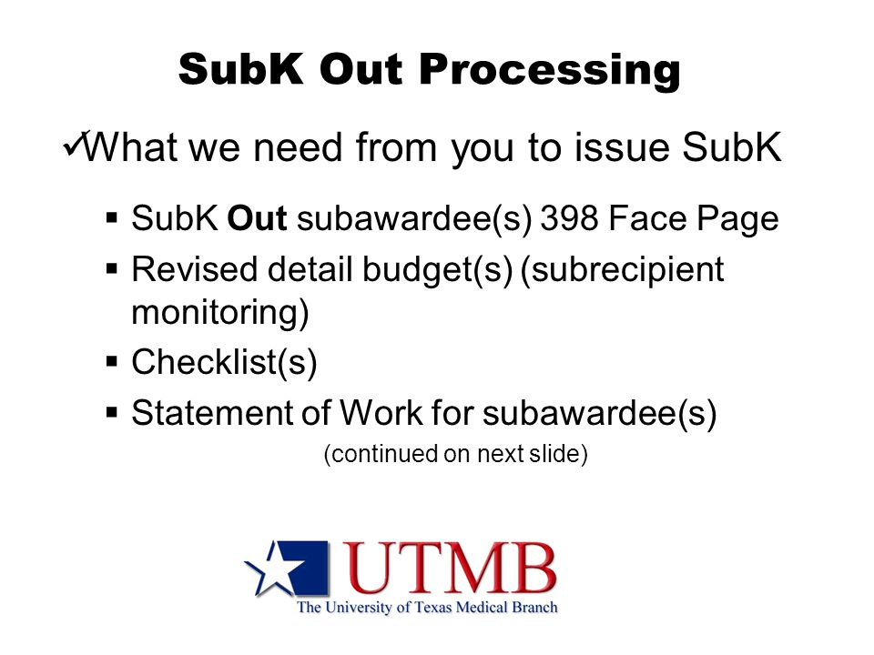 SubK Out Processing What we need from you to issue SubK  SubK Out subawardee(s) 398 Face Page  Revised detail budget(s) (subrecipient monitoring)  Checklist(s)  Statement of Work for subawardee(s) (continued on next slide)