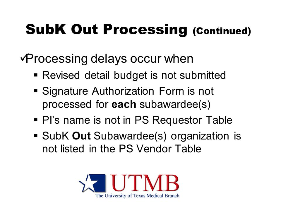 SubK Out Processing (Continued) Processing delays occur when  Revised detail budget is not submitted  Signature Authorization Form is not processed for each subawardee(s)  PI's name is not in PS Requestor Table  SubK Out Subawardee(s) organization is not listed in the PS Vendor Table