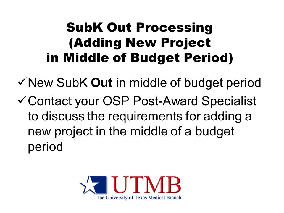SubK Out Processing (Adding New Project in Middle of Budget Period) New SubK Out in middle of budget period Contact your OSP Post-Award Specialist to discuss the requirements for adding a new project in the middle of a budget period