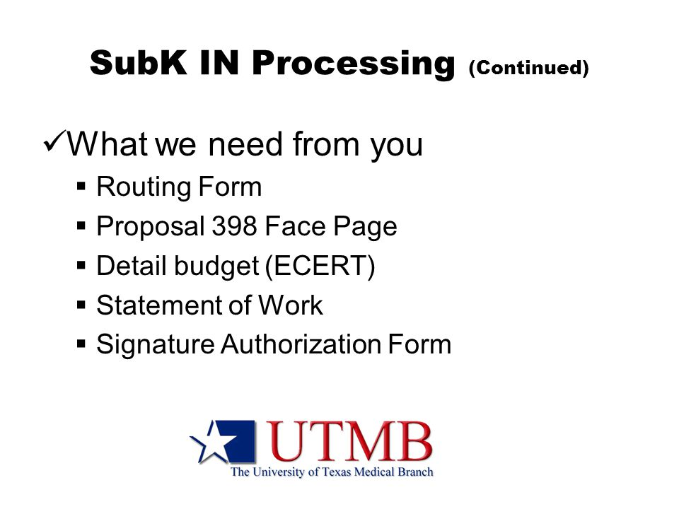 SubK IN Processing (Continued) What we need from you  Routing Form  Proposal 398 Face Page  Detail budget (ECERT)  Statement of Work  Signature Authorization Form