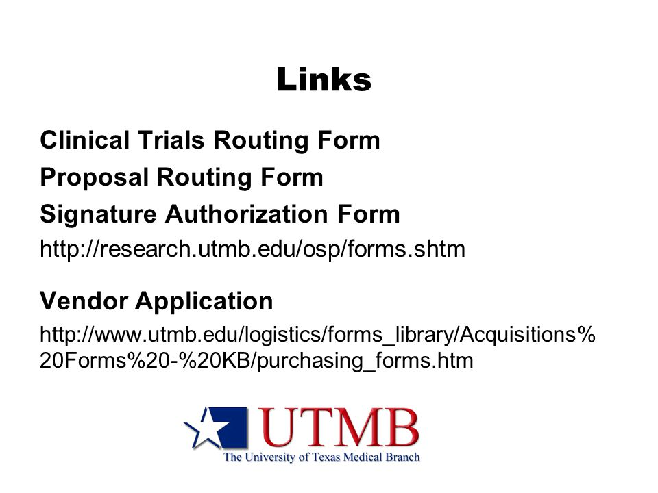 Links Clinical Trials Routing Form Proposal Routing Form Signature Authorization Form http://research.utmb.edu/osp/forms.shtm Vendor Application http://www.utmb.edu/logistics/forms_library/Acquisitions% 20Forms%20-%20KB/purchasing_forms.htm