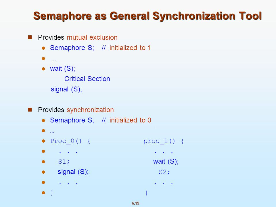 6.19 Semaphore as General Synchronization Tool Provides mutual exclusion Semaphore S; // initialized to 1 … wait (S); Critical Section signal (S); Pro
