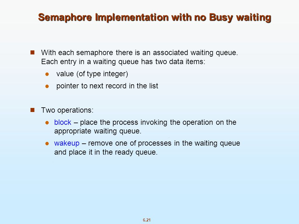6.21 Semaphore Implementation with no Busy waiting With each semaphore there is an associated waiting queue. Each entry in a waiting queue has two dat