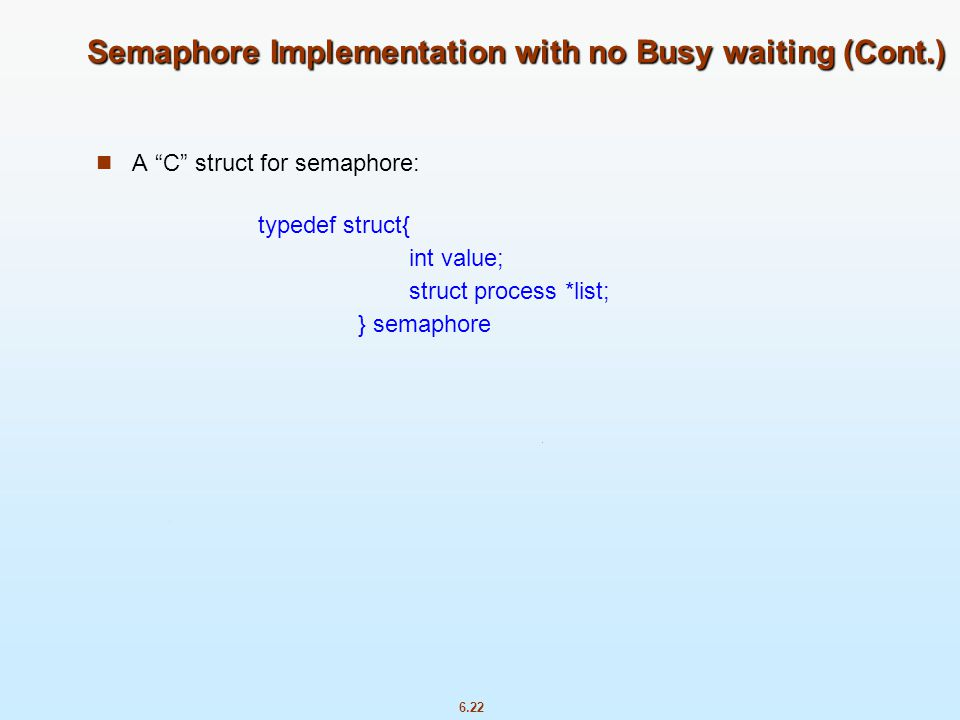 """6.22 Semaphore Implementation with no Busy waiting (Cont.) A """"C"""" struct for semaphore: typedef struct{ int value; struct process *list; } semaphore"""