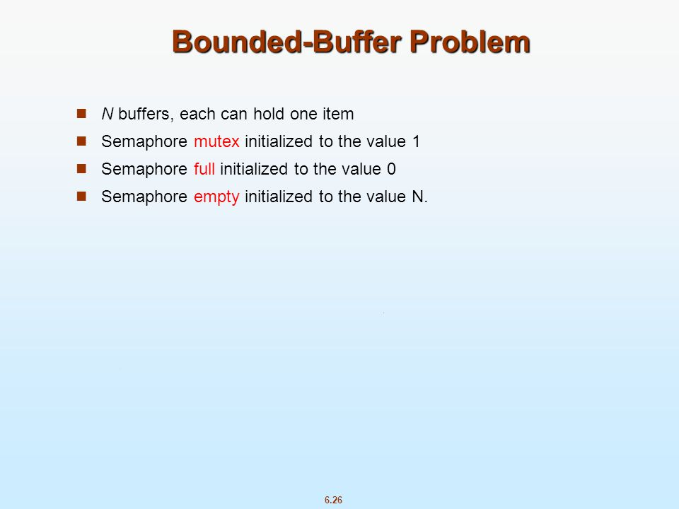 6.26 Bounded-Buffer Problem N buffers, each can hold one item Semaphore mutex initialized to the value 1 Semaphore full initialized to the value 0 Sem