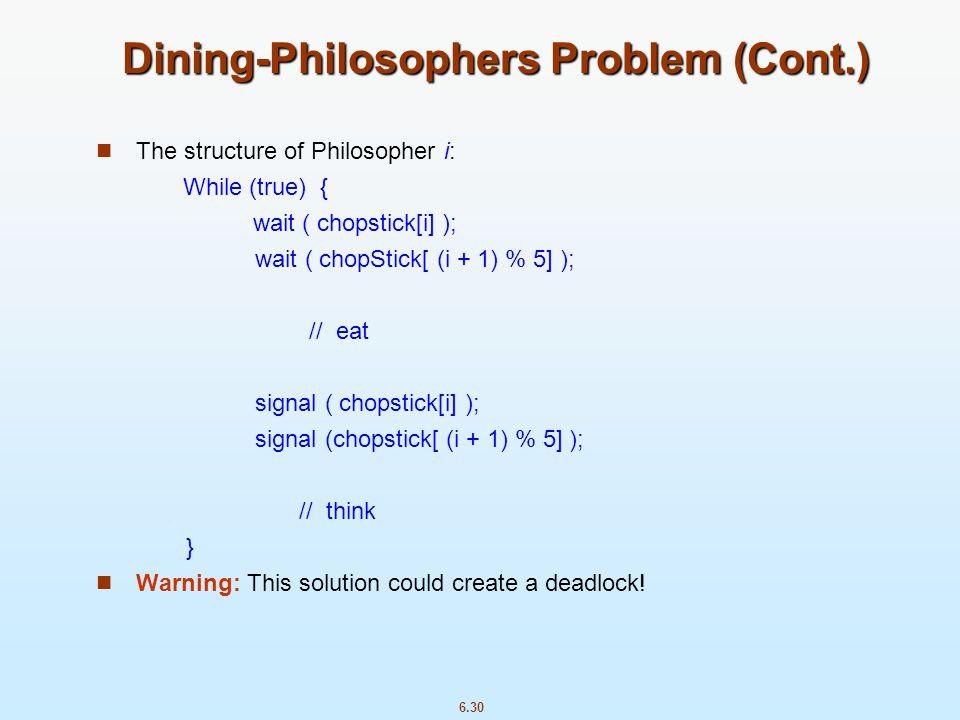 6.30 Dining-Philosophers Problem (Cont.) The structure of Philosopher i: While (true) { wait ( chopstick[i] ); wait ( chopStick[ (i + 1) % 5] ); // ea