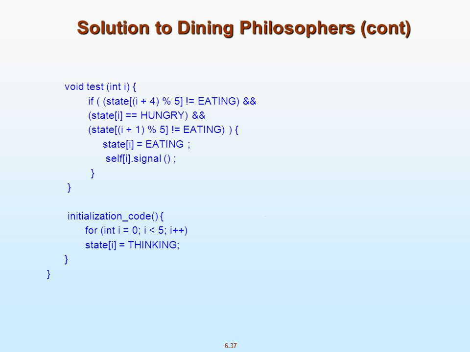 6.37 Solution to Dining Philosophers (cont) void test (int i) { if ( (state[(i + 4) % 5] != EATING) && (state[i] == HUNGRY) && (state[(i + 1) % 5] !=