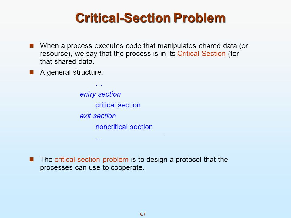 6.7 Critical-Section Problem When a process executes code that manipulates chared data (or resource), we say that the process is in its Critical Secti