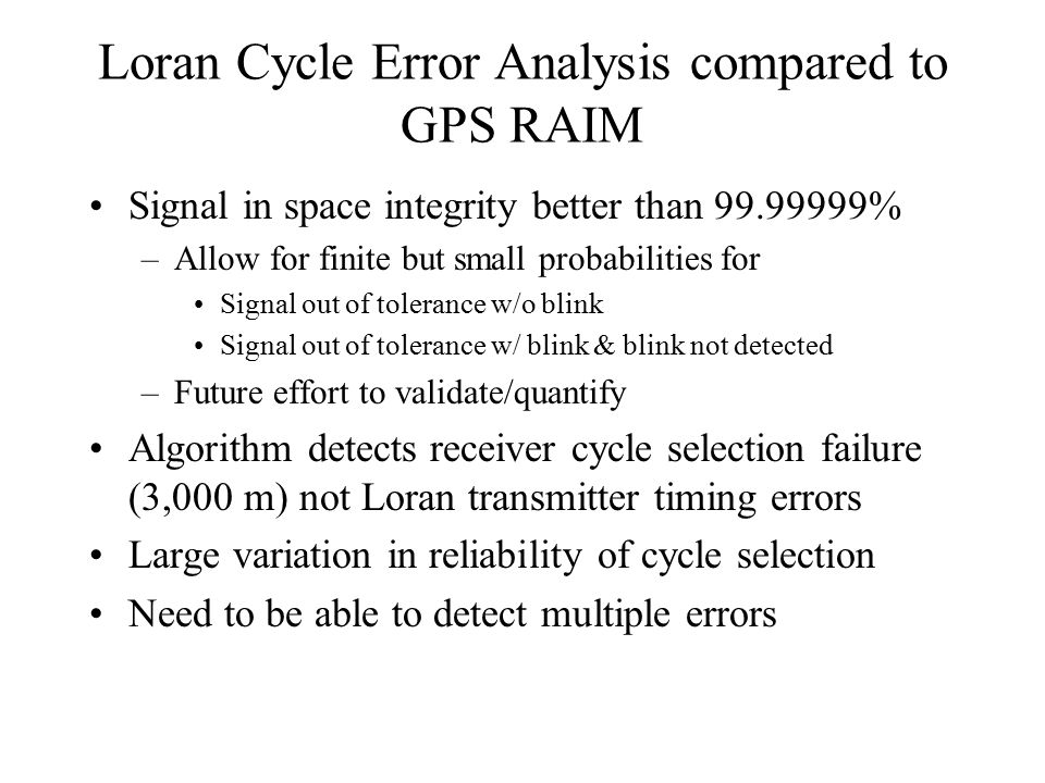 Loran Cycle Error Analysis compared to GPS RAIM Signal in space integrity better than 99.99999% –Allow for finite but small probabilities for Signal out of tolerance w/o blink Signal out of tolerance w/ blink & blink not detected –Future effort to validate/quantify Algorithm detects receiver cycle selection failure (3,000 m) not Loran transmitter timing errors Large variation in reliability of cycle selection Need to be able to detect multiple errors