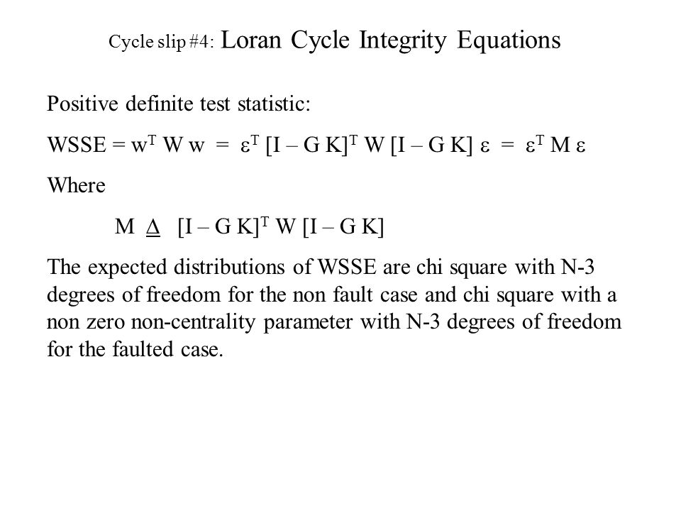 Cycle slip #4: Loran Cycle Integrity Equations Positive definite test statistic: WSSE = w T W w =  T  [I – G K] T W [I – G K]  =  T   Where M   [I – G K] T W [I – G K] The expected distributions of WSSE are chi square with N-3 degrees of freedom for the non fault case and chi square with a non zero non-centrality parameter with N-3 degrees of freedom for the faulted case.