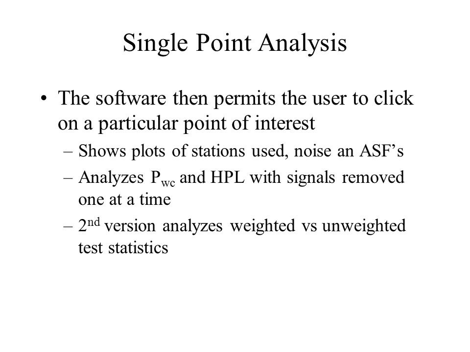Single Point Analysis The software then permits the user to click on a particular point of interest –Shows plots of stations used, noise an ASF's –Analyzes P wc and HPL with signals removed one at a time –2 nd version analyzes weighted vs unweighted test statistics