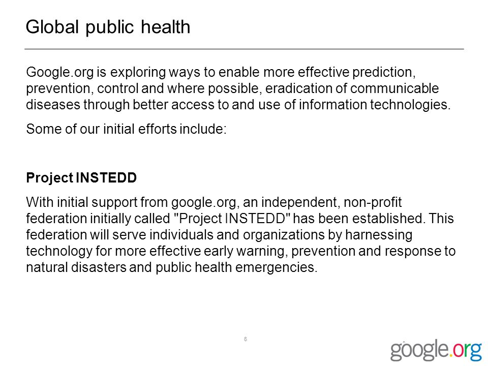 6 Global public health Google.org is exploring ways to enable more effective prediction, prevention, control and where possible, eradication of communicable diseases through better access to and use of information technologies.