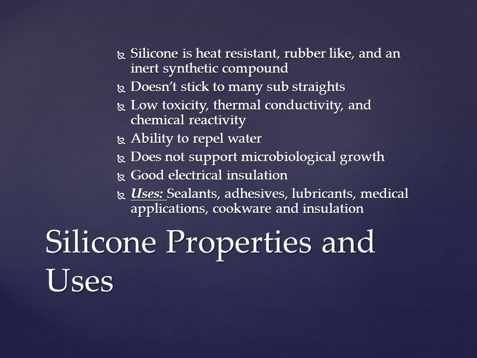  Silicone is heat resistant, rubber like, and an inert synthetic compound  Doesn't stick to many sub straights  Low toxicity, thermal conductivity, and chemical reactivity  Ability to repel water  Does not support microbiological growth  Good electrical insulation  Uses: Sealants, adhesives, lubricants, medical applications, cookware and insulation Silicone Properties and Uses