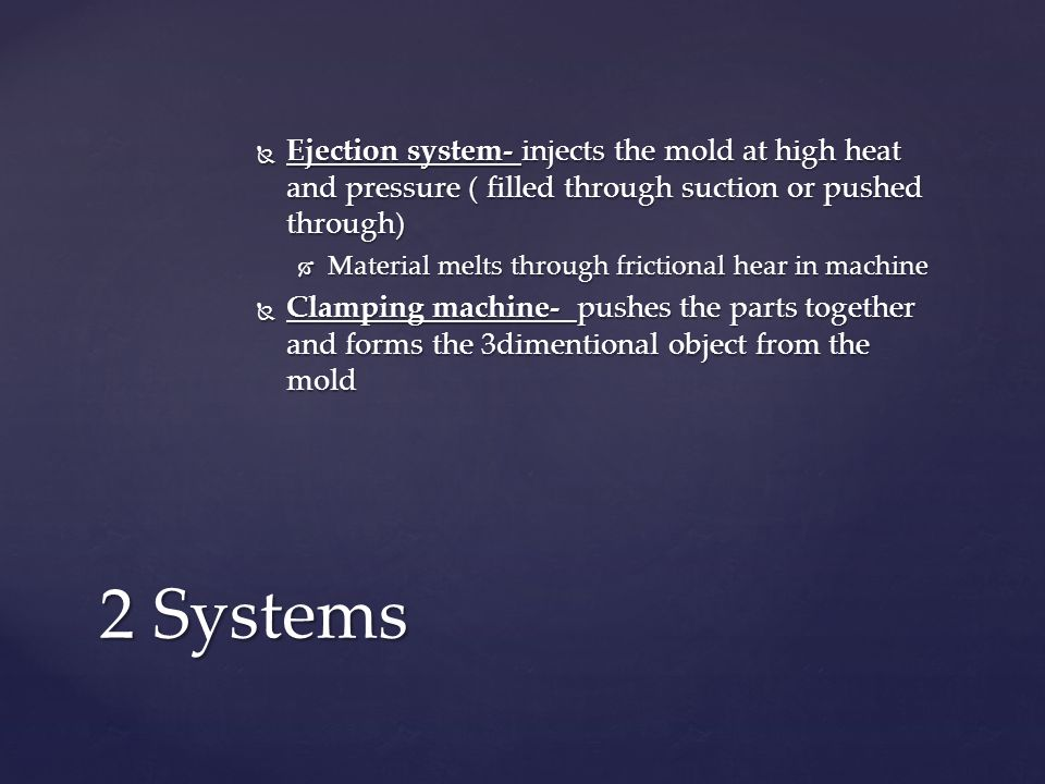  Ejection system- injects the mold at high heat and pressure ( filled through suction or pushed through)  Material melts through frictional hear in machine  Clamping machine- pushes the parts together and forms the 3dimentional object from the mold 2 Systems