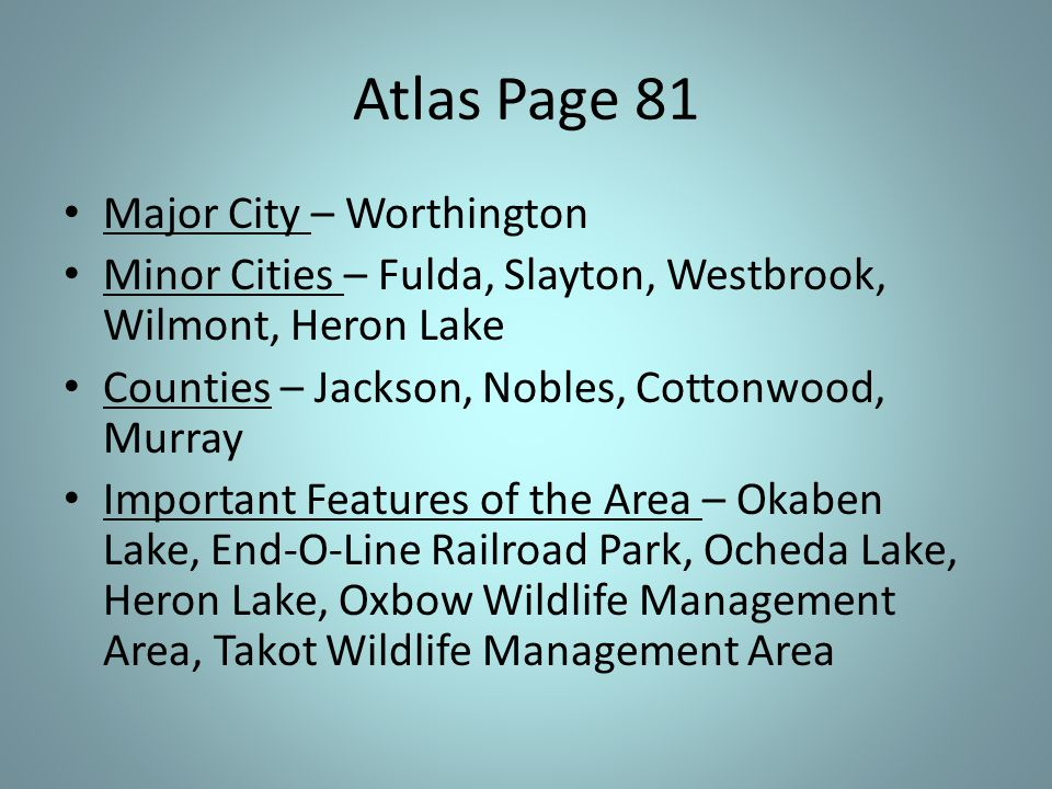 Atlas Page 81 Major City – Worthington Minor Cities – Fulda, Slayton, Westbrook, Wilmont, Heron Lake Counties – Jackson, Nobles, Cottonwood, Murray Important Features of the Area – Okaben Lake, End-O-Line Railroad Park, Ocheda Lake, Heron Lake, Oxbow Wildlife Management Area, Takot Wildlife Management Area
