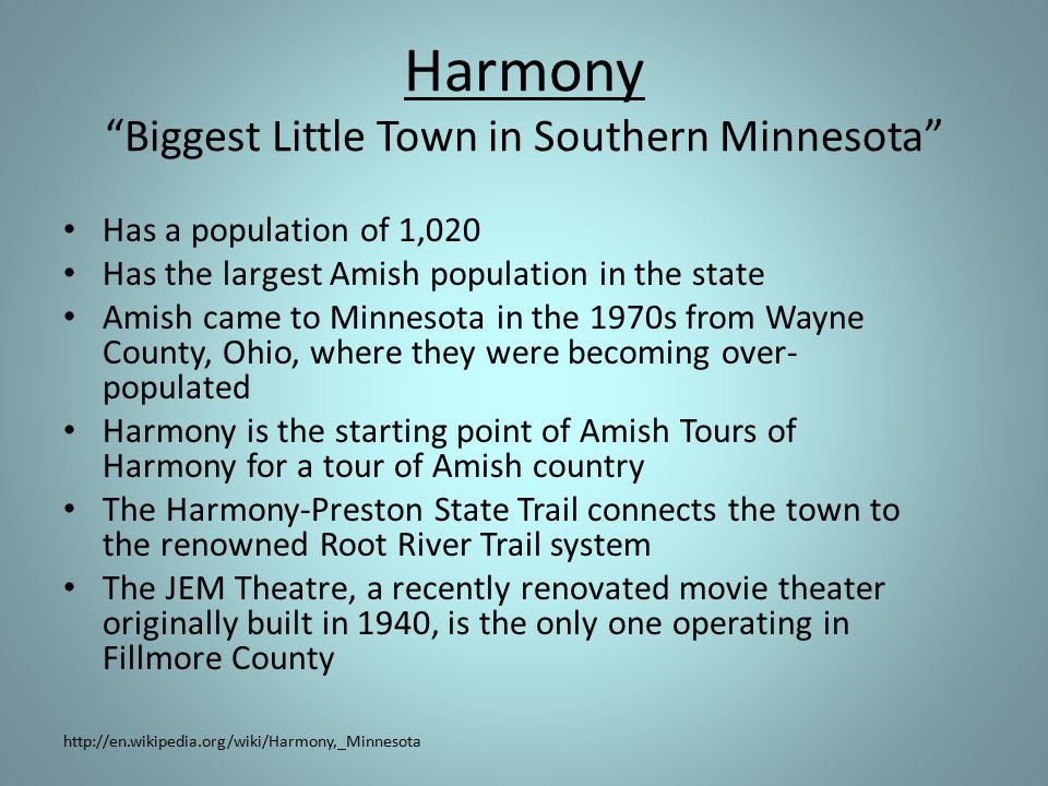 Harmony Biggest Little Town in Southern Minnesota Has a population of 1,020 Has the largest Amish population in the state Amish came to Minnesota in the 1970s from Wayne County, Ohio, where they were becoming over- populated Harmony is the starting point of Amish Tours of Harmony for a tour of Amish country The Harmony-Preston State Trail connects the town to the renowned Root River Trail system The JEM Theatre, a recently renovated movie theater originally built in 1940, is the only one operating in Fillmore County http://en.wikipedia.org/wiki/Harmony,_Minnesota