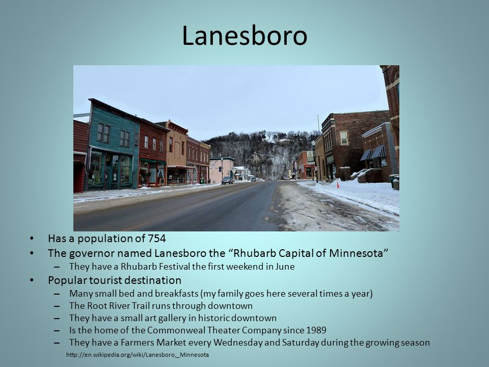 Lanesboro Has a population of 754 The governor named Lanesboro the Rhubarb Capital of Minnesota – They have a Rhubarb Festival the first weekend in June Popular tourist destination – Many small bed and breakfasts (my family goes here several times a year) – The Root River Trail runs through downtown – They have a small art gallery in historic downtown – Is the home of the Commonweal Theater Company since 1989 – They have a Farmers Market every Wednesday and Saturday during the growing season http://en.wikipedia.org/wiki/Lanesboro,_Minnesota