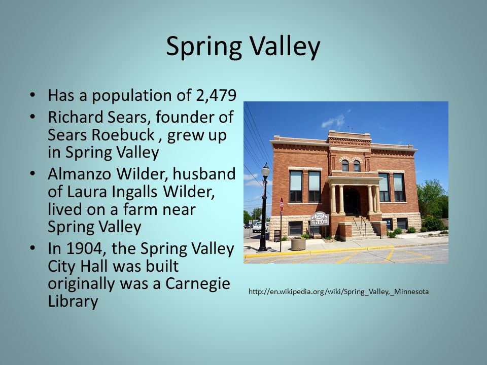 Spring Valley Has a population of 2,479 Richard Sears, founder of Sears Roebuck, grew up in Spring Valley Almanzo Wilder, husband of Laura Ingalls Wilder, lived on a farm near Spring Valley In 1904, the Spring Valley City Hall was built originally was a Carnegie Library http://en.wikipedia.org/wiki/Spring_Valley,_Minnesota