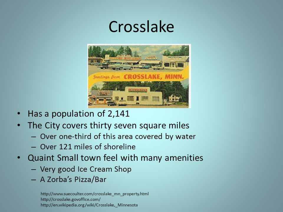 Crosslake Has a population of 2,141 The City covers thirty seven square miles – Over one-third of this area covered by water – Over 121 miles of shoreline Quaint Small town feel with many amenities – Very good Ice Cream Shop – A Zorba's Pizza/Bar http://www.suecoulter.com/crosslake_mn_property.html http://crosslake.govoffice.com/ http://en.wikipedia.org/wiki/Crosslake,_Minnesota