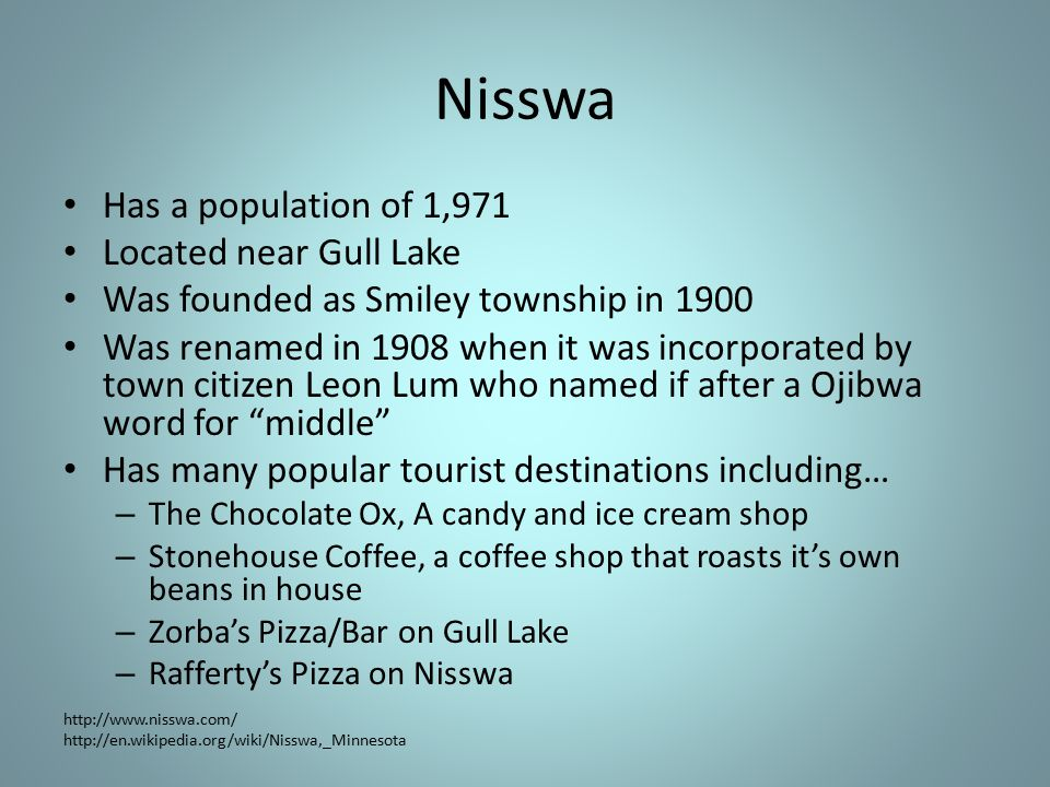 Nisswa Has a population of 1,971 Located near Gull Lake Was founded as Smiley township in 1900 Was renamed in 1908 when it was incorporated by town citizen Leon Lum who named if after a Ojibwa word for middle Has many popular tourist destinations including… – The Chocolate Ox, A candy and ice cream shop – Stonehouse Coffee, a coffee shop that roasts it's own beans in house – Zorba's Pizza/Bar on Gull Lake – Rafferty's Pizza on Nisswa http://www.nisswa.com/ http://en.wikipedia.org/wiki/Nisswa,_Minnesota