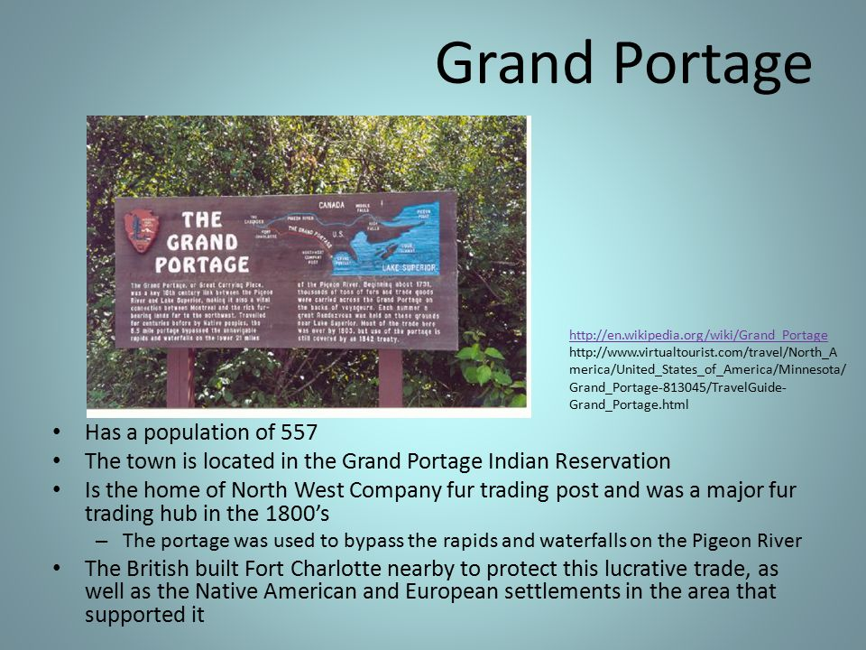 Grand Portage Has a population of 557 The town is located in the Grand Portage Indian Reservation Is the home of North West Company fur trading post and was a major fur trading hub in the 1800's – The portage was used to bypass the rapids and waterfalls on the Pigeon River The British built Fort Charlotte nearby to protect this lucrative trade, as well as the Native American and European settlements in the area that supported it http://en.wikipedia.org/wiki/Grand_Portage http://www.virtualtourist.com/travel/North_A merica/United_States_of_America/Minnesota/ Grand_Portage-813045/TravelGuide- Grand_Portage.html