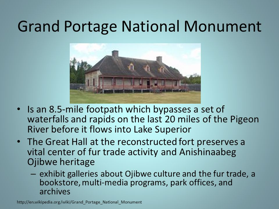 Grand Portage National Monument Is an 8.5-mile footpath which bypasses a set of waterfalls and rapids on the last 20 miles of the Pigeon River before it flows into Lake Superior The Great Hall at the reconstructed fort preserves a vital center of fur trade activity and Anishinaabeg Ojibwe heritage – exhibit galleries about Ojibwe culture and the fur trade, a bookstore, multi-media programs, park offices, and archives http://en.wikipedia.org/wiki/Grand_Portage_National_Monument