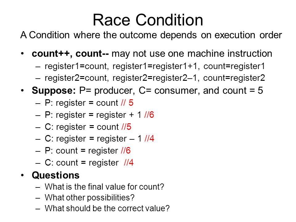 Race Condition count++, count-- may not use one machine instruction –register1=count, register1=register1+1, count=register1 –register2=count, register2=register2–1, count=register2 Suppose: P= producer, C= consumer, and count = 5 –P: register = count // 5 –P: register = register + 1 //6 –C: register = count //5 –C: register = register – 1 //4 –P: count = register //6 –C: count = register //4 Questions –What is the final value for count.