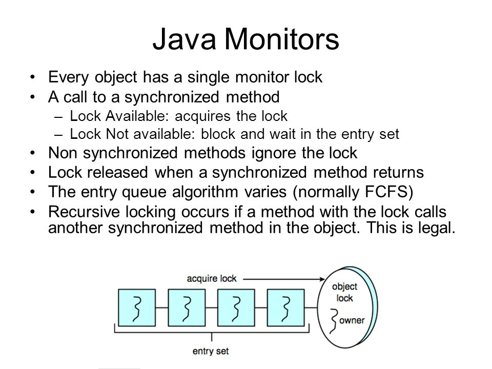 Java Monitors Every object has a single monitor lock A call to a synchronized method –Lock Available: acquires the lock –Lock Not available: block and wait in the entry set Non synchronized methods ignore the lock Lock released when a synchronized method returns The entry queue algorithm varies (normally FCFS) Recursive locking occurs if a method with the lock calls another synchronized method in the object.