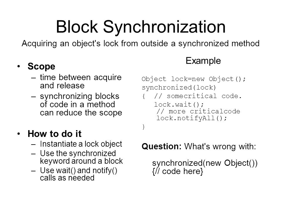 Block Synchronization Scope –time between acquire and release –synchronizing blocks of code in a method can reduce the scope How to do it –Instantiate a lock object –Use the synchronized keyword around a block –Use wait() and notify() calls as needed Acquiring an object s lock from outside a synchronized method Example Object lock=new Object(); synchronized(lock) { // somecritical code.