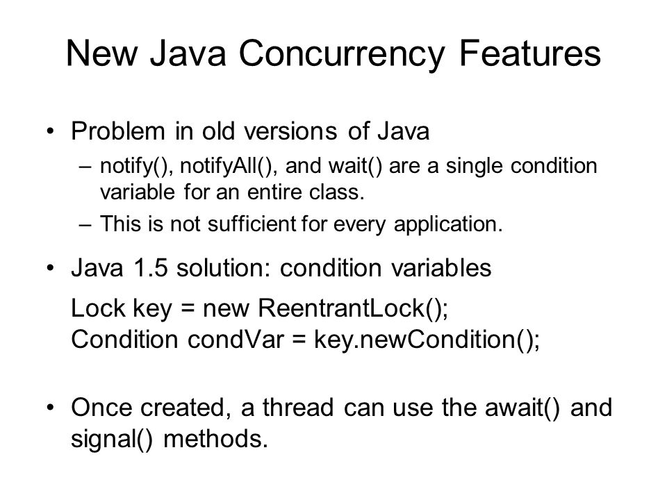 New Java Concurrency Features Problem in old versions of Java –notify(), notifyAll(), and wait() are a single condition variable for an entire class.