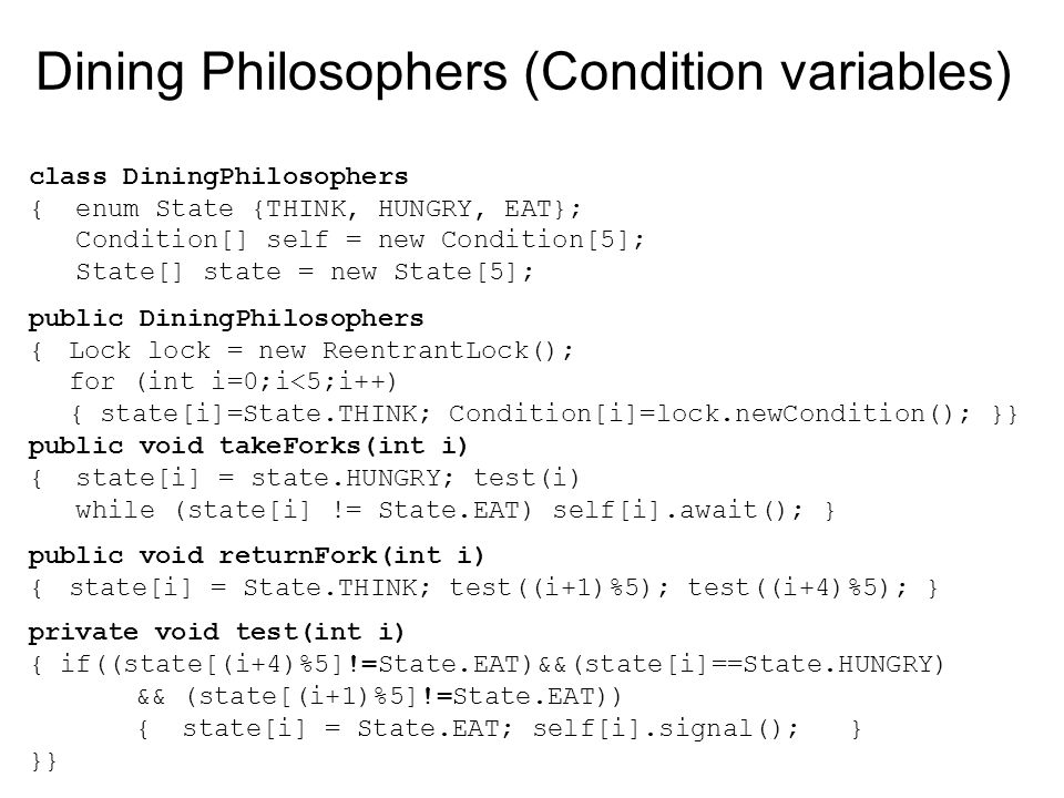 Dining Philosophers (Condition variables) class DiningPhilosophers { enum State {THINK, HUNGRY, EAT}; Condition[] self = new Condition[5]; State[] state = new State[5]; public DiningPhilosophers {Lock lock = new ReentrantLock(); for (int i=0;i<5;i++) { state[i]=State.THINK; Condition[i]=lock.newCondition(); }} public void takeForks(int i) { state[i] = state.HUNGRY; test(i) while (state[i] != State.EAT) self[i].await(); } public void returnFork(int i) {state[i] = State.THINK; test((i+1)%5); test((i+4)%5); } private void test(int i) { if((state[(i+4)%5]!=State.EAT)&&(state[i]==State.HUNGRY) && (state[(i+1)%5]!=State.EAT)) { state[i] = State.EAT; self[i].signal(); } }}