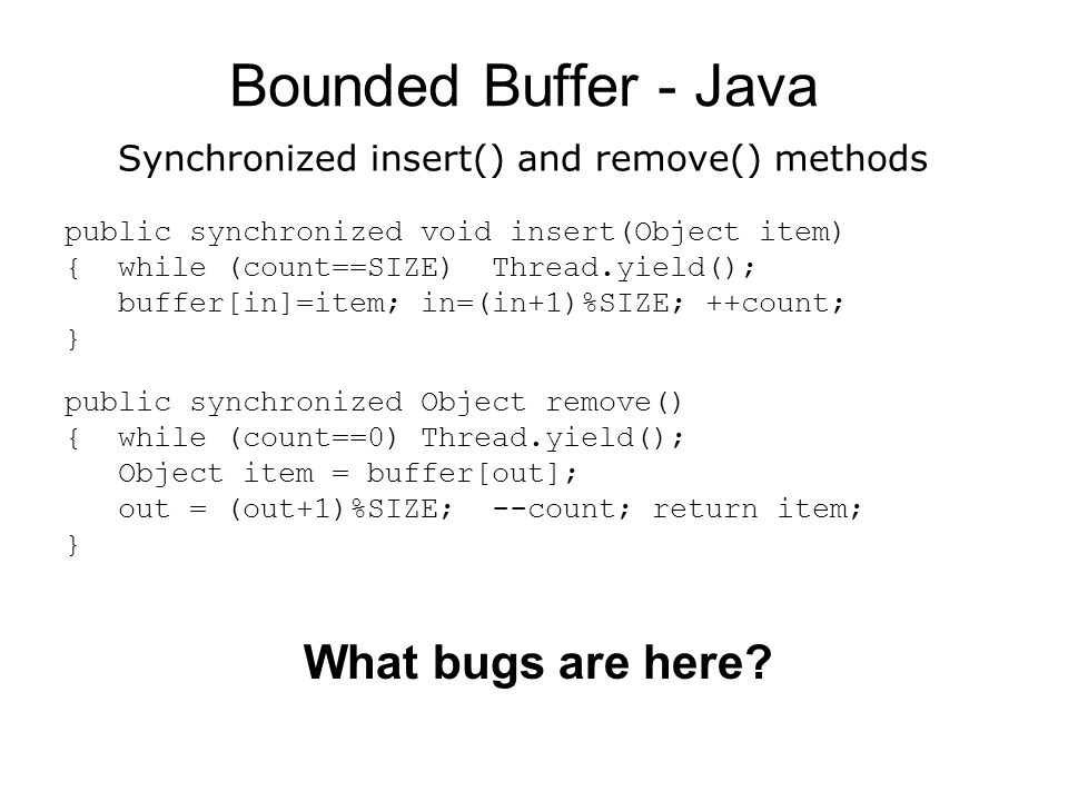 Bounded Buffer - Java public synchronized void insert(Object item) { while (count==SIZE) Thread.yield(); buffer[in]=item; in=(in+1)%SIZE; ++count; } public synchronized Object remove() { while (count==0) Thread.yield(); Object item = buffer[out]; out = (out+1)%SIZE; --count; return item; } What bugs are here.